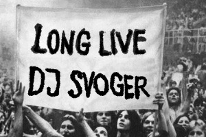 Long live DJ Svoger